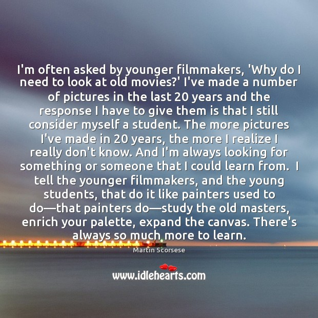 Image, I'm often asked by younger filmmakers, 'Why do I need to look