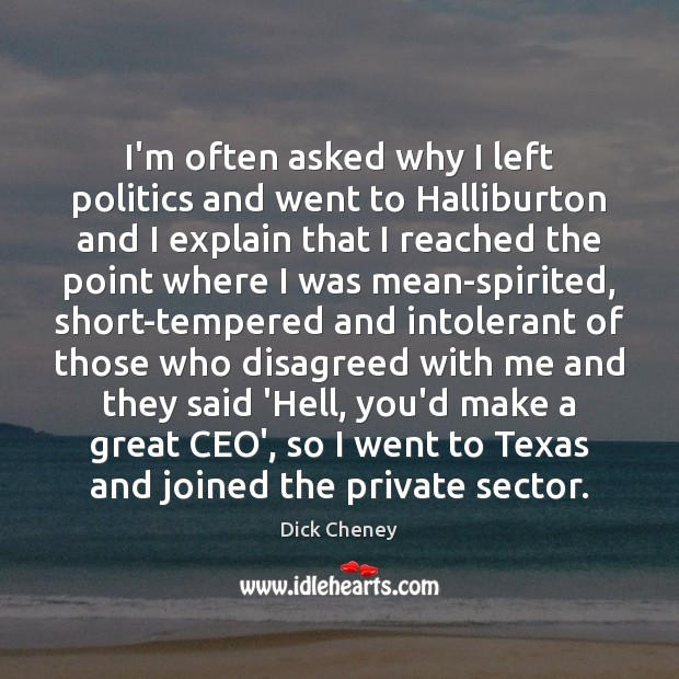 I'm often asked why I left politics and went to Halliburton and Dick Cheney Picture Quote