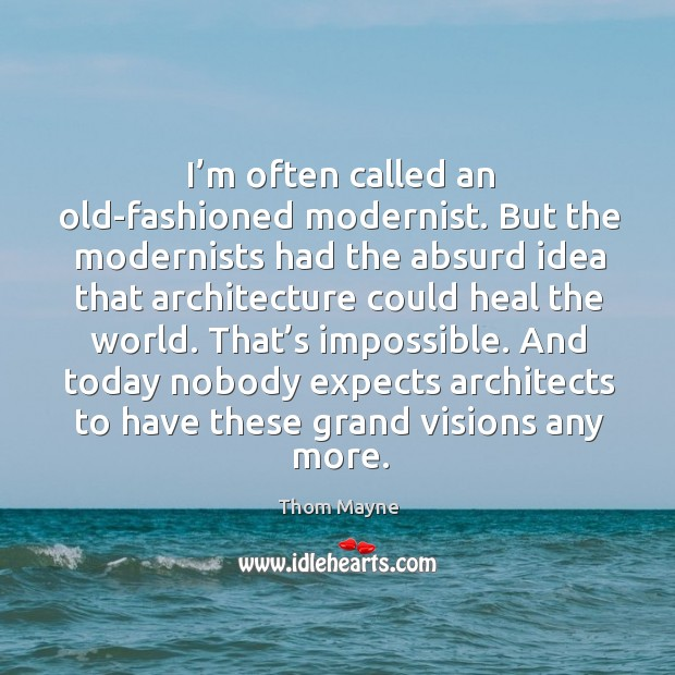 I'm often called an old-fashioned modernist. But the modernists had the absurd idea that Thom Mayne Picture Quote