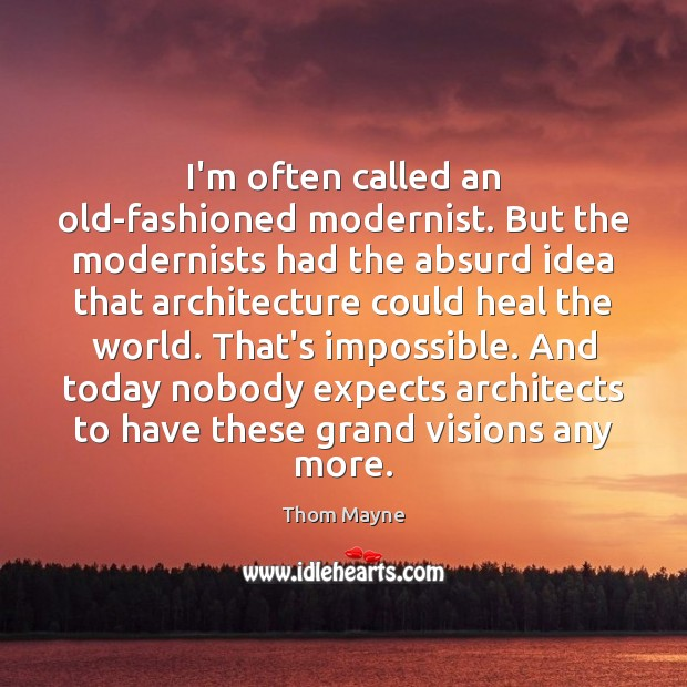 I'm often called an old-fashioned modernist. But the modernists had the absurd Thom Mayne Picture Quote