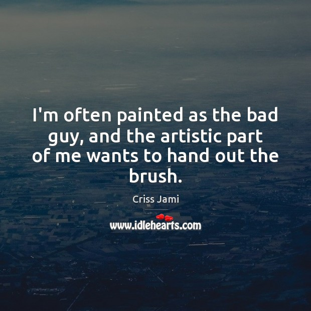 I'm often painted as the bad guy, and the artistic part of me wants to hand out the brush. Image