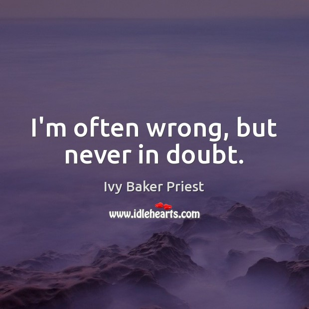 I'm often wrong, but never in doubt. Image