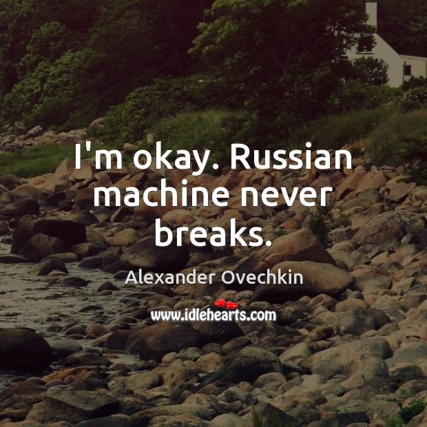 Image, I'm okay. Russian machine never breaks.