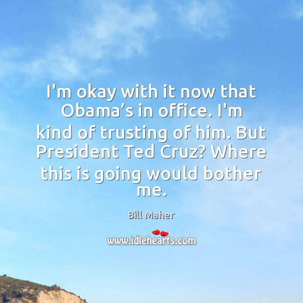 I'm okay with it now that Obama's in office. I'm kind Bill Maher Picture Quote
