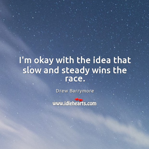 I'm okay with the idea that slow and steady wins the race. Image