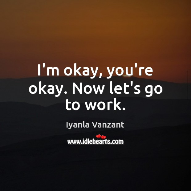 I'm okay, you're okay. Now let's go to work. Iyanla Vanzant Picture Quote