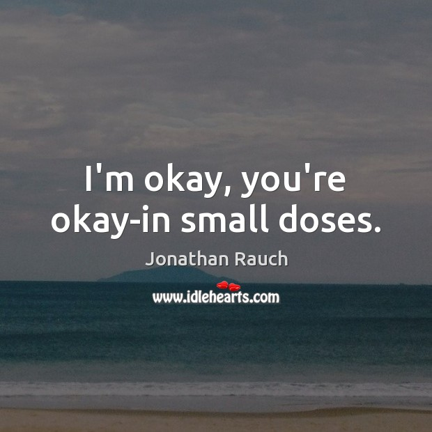 I'm okay, you're okay-in small doses. Image
