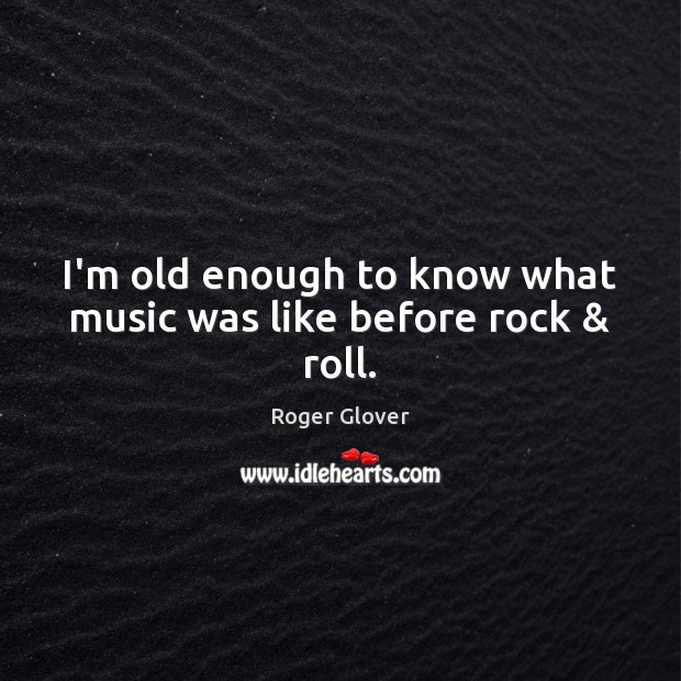 I'm old enough to know what music was like before rock & roll. Image