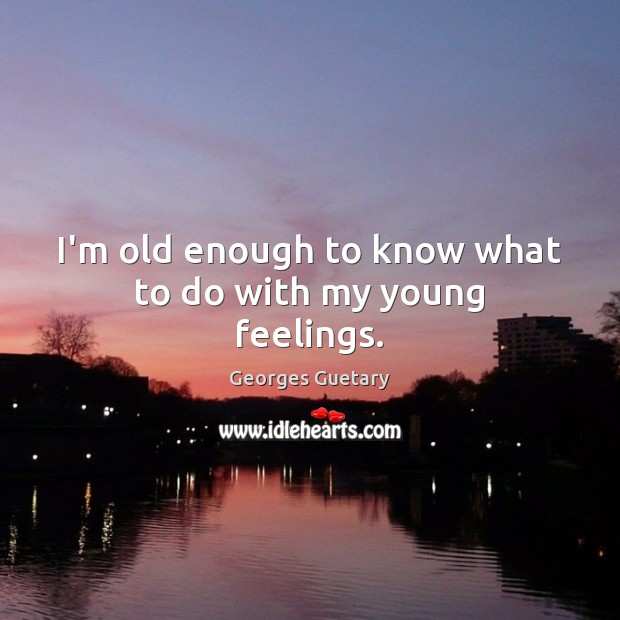 Image, I'm old enough to know what to do with my young feelings.