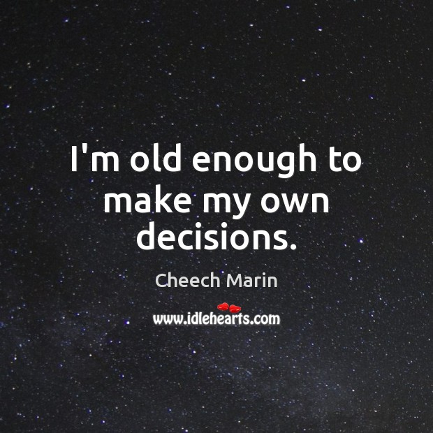 I'm old enough to make my own decisions. Cheech Marin Picture Quote