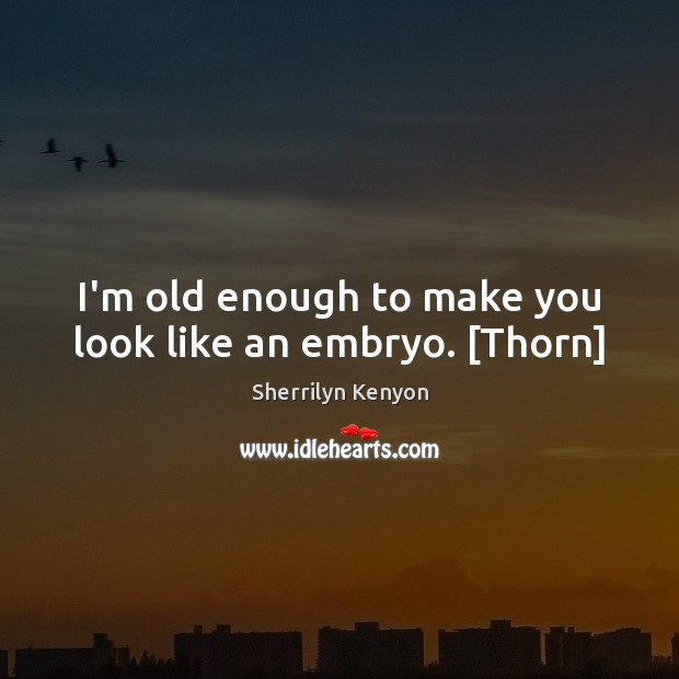I'm old enough to make you look like an embryo. [Thorn] Image