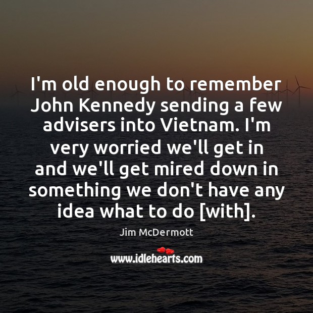 I'm old enough to remember John Kennedy sending a few advisers into Image