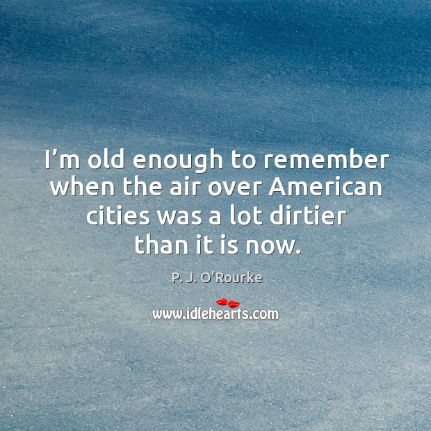 I'm old enough to remember when the air over american cities was a lot dirtier than it is now. Image