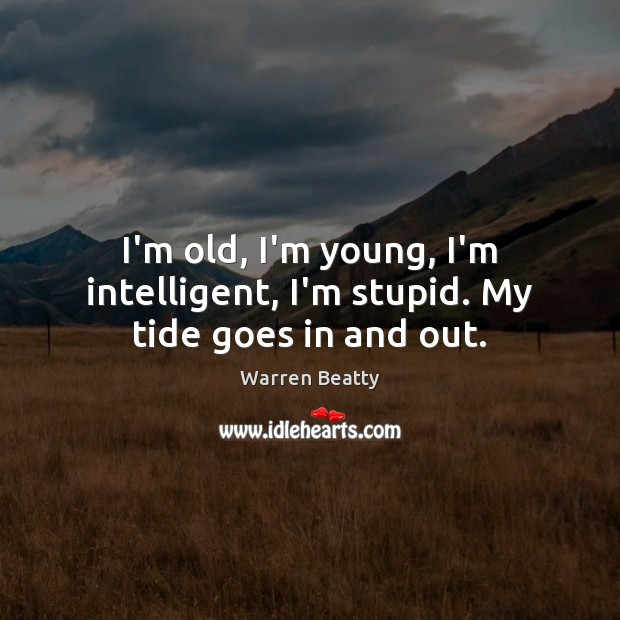 I'm old, I'm young, I'm intelligent, I'm stupid. My tide goes in and out. Image