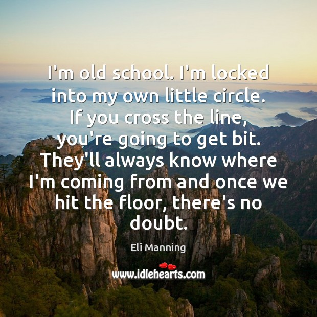 I'm old school. I'm locked into my own little circle. If you Eli Manning Picture Quote
