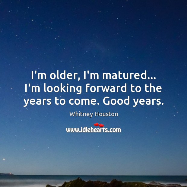 I'm older, I'm matured… I'm looking forward to the years to come. Good years. Whitney Houston Picture Quote