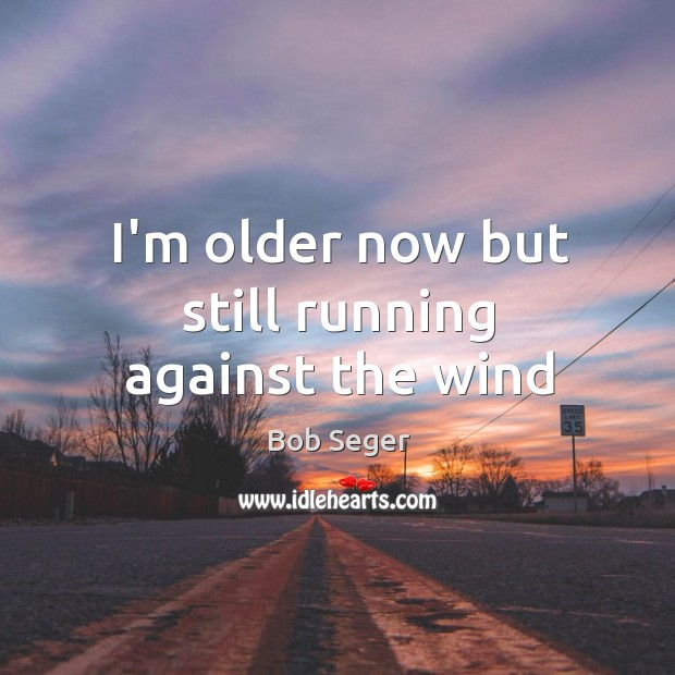 I'm older now but still running against the wind. Bob Seger Picture Quote