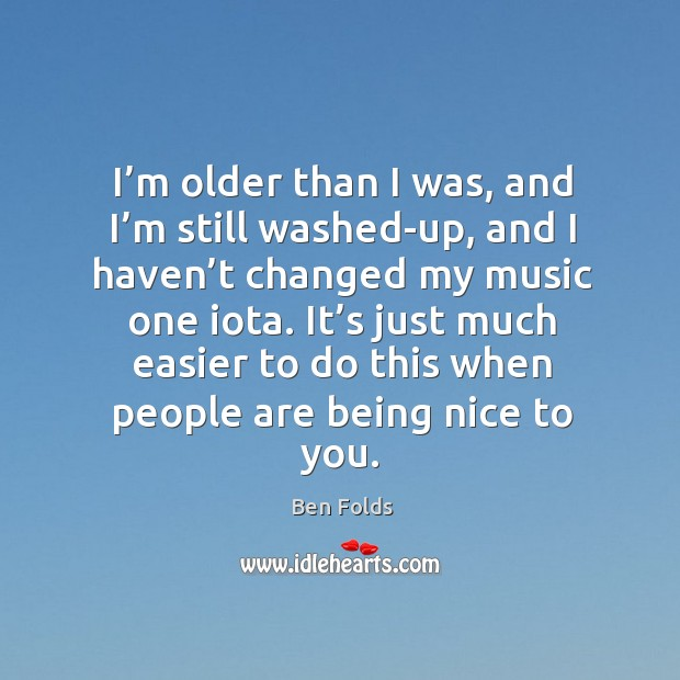 I'm older than I was, and I'm still washed-up, and I haven't changed my music one iota. Ben Folds Picture Quote