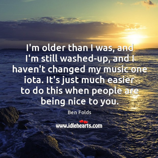 I'm older than I was, and I'm still washed-up, and I haven't Ben Folds Picture Quote