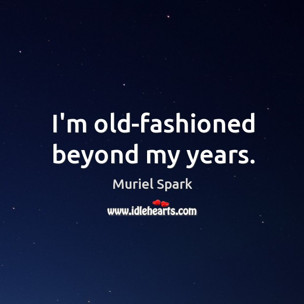 I'm old-fashioned beyond my years. Muriel Spark Picture Quote