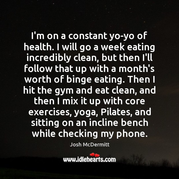Image, I'm on a constant yo-yo of health. I will go a week