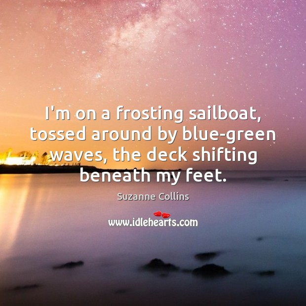 Image, I'm on a frosting sailboat, tossed around by blue-green waves, the deck