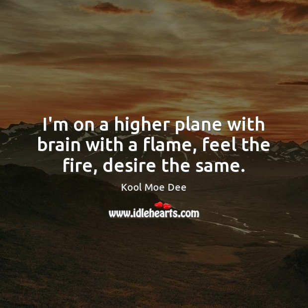 I'm on a higher plane with brain with a flame, feel the fire, desire the same. Image