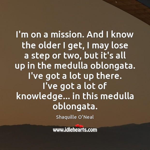 Image, I'm on a mission. And I know the older I get, I