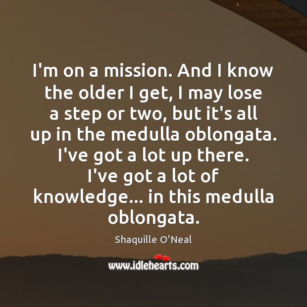 I'm on a mission. And I know the older I get, I Shaquille O'Neal Picture Quote