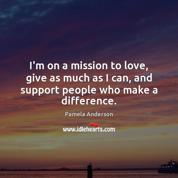 I'm on a mission to love, give as much as I can, and support people who make a difference. Pamela Anderson Picture Quote