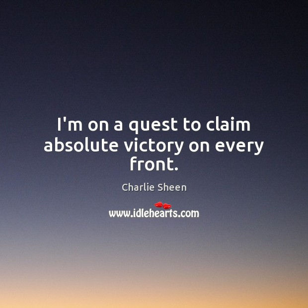 I'm on a quest to claim absolute victory on every front. Charlie Sheen Picture Quote