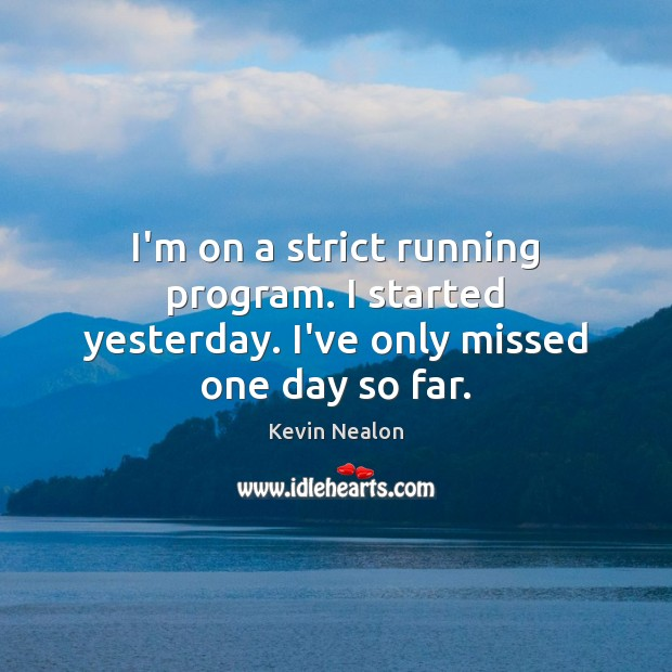 Image, I'm on a strict running program. I started yesterday. I've only missed one day so far.