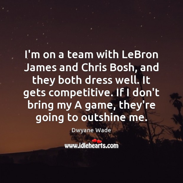I'm on a team with LeBron James and Chris Bosh, and they Dwyane Wade Picture Quote