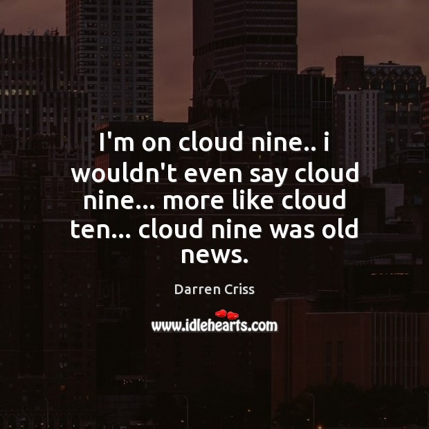 I'm on cloud nine.. i wouldn't even say cloud nine… more like Image