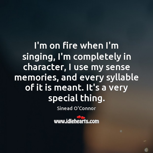 I'm on fire when I'm singing, I'm completely in character, I use Sinead O'Connor Picture Quote