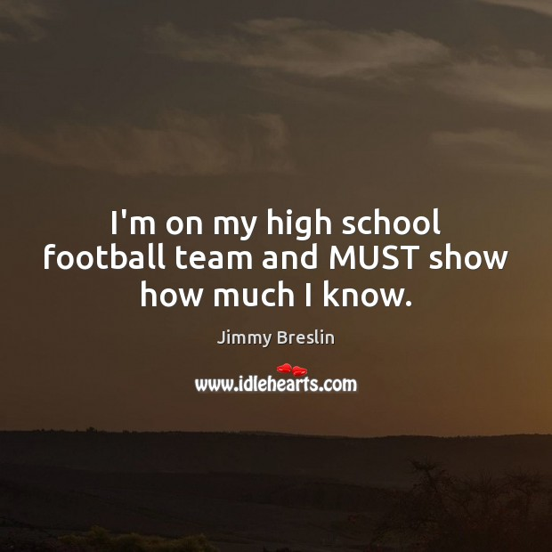 I'm on my high school football team and MUST show how much I know. Image