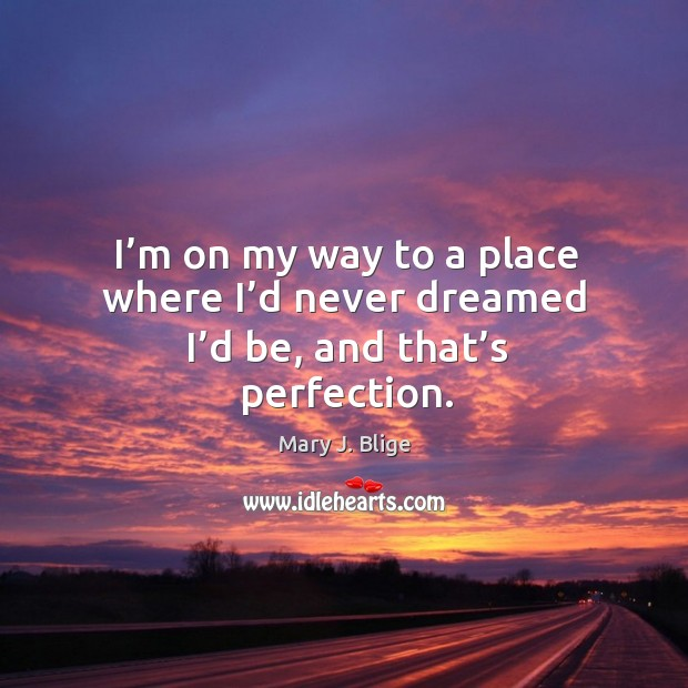 I'm on my way to a place where I'd never dreamed I'd be, and that's perfection. Image