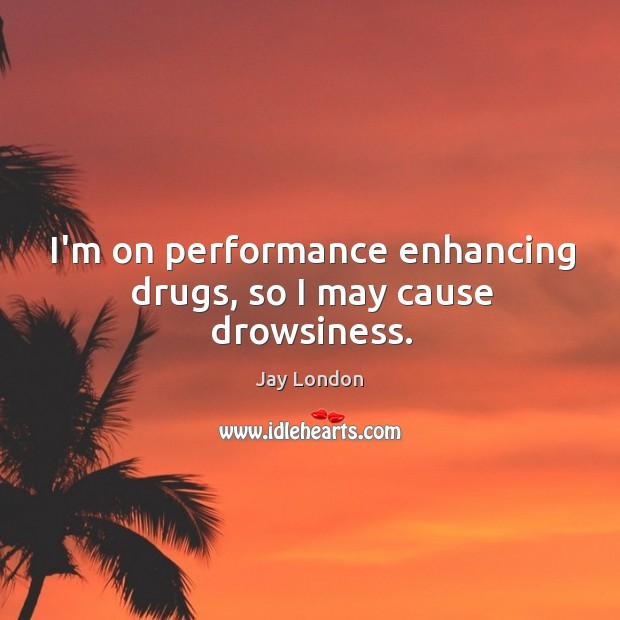 I'm on performance enhancing drugs, so I may cause drowsiness. Jay London Picture Quote