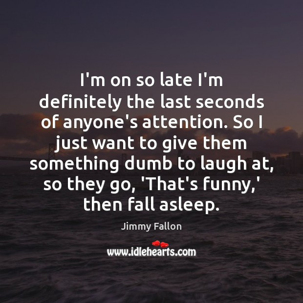 I'm on so late I'm definitely the last seconds of anyone's attention. Jimmy Fallon Picture Quote