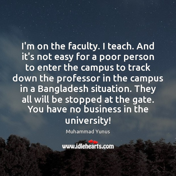 I'm on the faculty. I teach. And it's not easy for a Muhammad Yunus Picture Quote