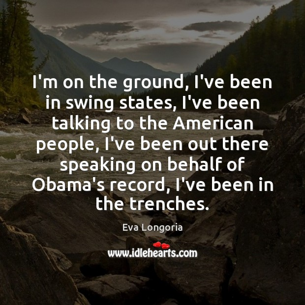 I'm on the ground, I've been in swing states, I've been talking Eva Longoria Picture Quote