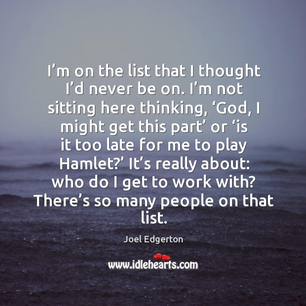 I'm on the list that I thought I'd never be on. I'm not sitting here thinking, 'God, I might get this part' Joel Edgerton Picture Quote