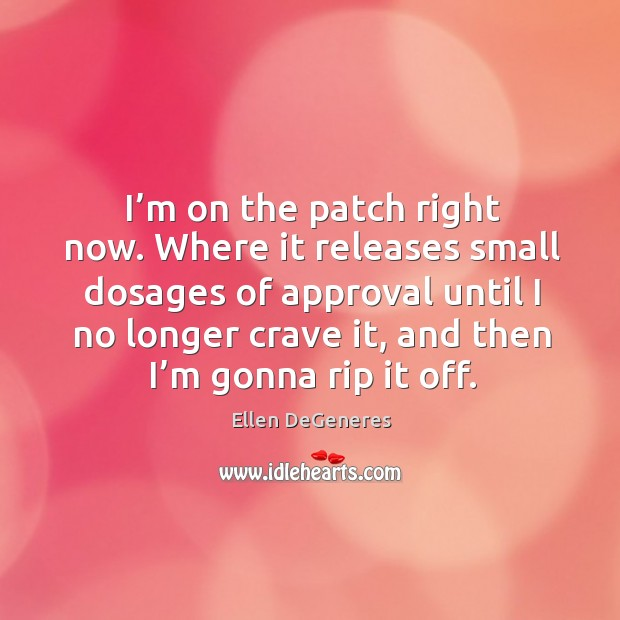 Image, I'm on the patch right now. Where it releases small dosages of approval until I no longer crave it