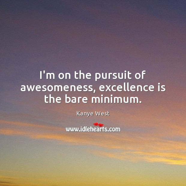 Image, I'm on the pursuit of awesomeness, excellence is the bare minimum.