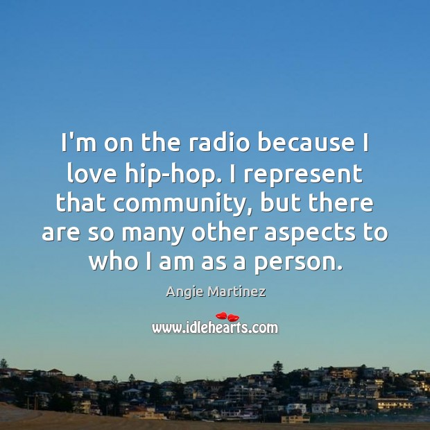 Image, I'm on the radio because I love hip-hop. I represent that community,