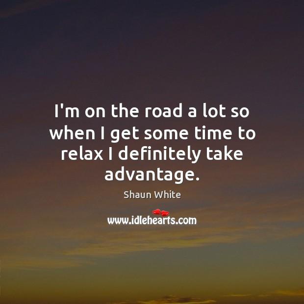 I'm on the road a lot so when I get some time to relax I definitely take advantage. Image