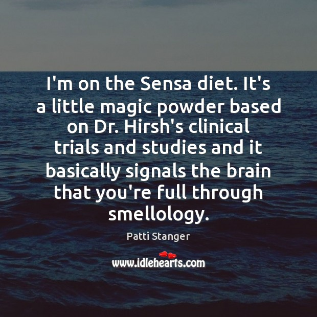 I'm on the Sensa diet. It's a little magic powder based on Patti Stanger Picture Quote