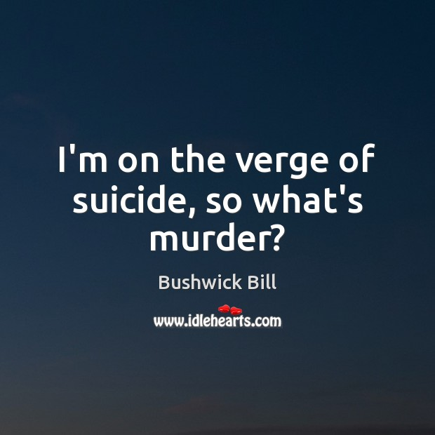 Image, I'm on the verge of suicide, so what's murder?
