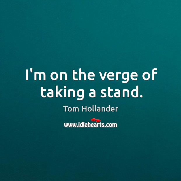 I'm on the verge of taking a stand. Tom Hollander Picture Quote