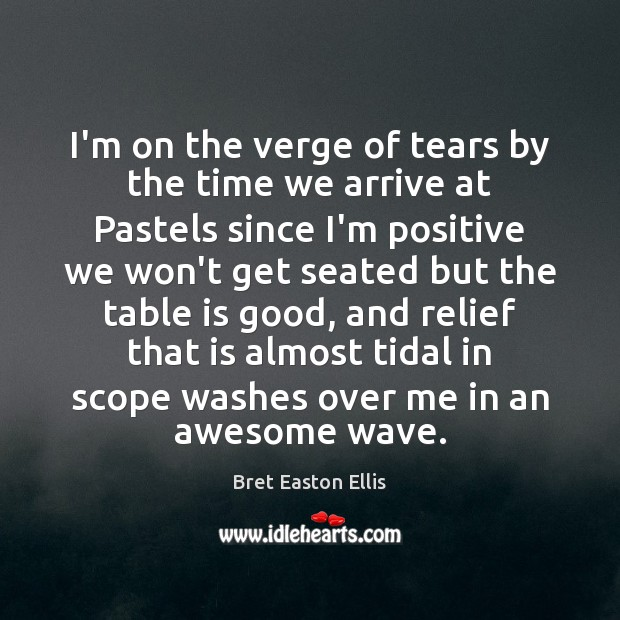 I'm on the verge of tears by the time we arrive at Bret Easton Ellis Picture Quote